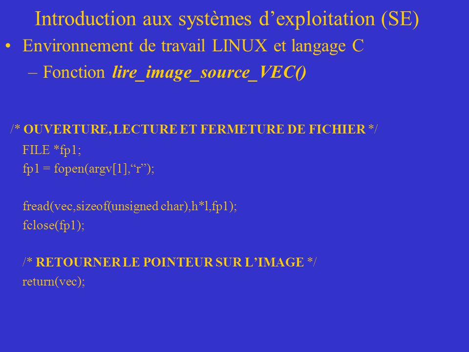 Introduction aux systèmes dexploitation (SE) Environnement de travail LINUX et langage C –Fonction lire_image_source_VEC() /* OUVERTURE, LECTURE ET FERMETURE DE FICHIER */ FILE *fp1; fp1 = fopen(argv[1],r); fread(vec,sizeof(unsigned char),h*l,fp1); fclose(fp1); /* RETOURNER LE POINTEUR SUR LIMAGE */ return(vec);