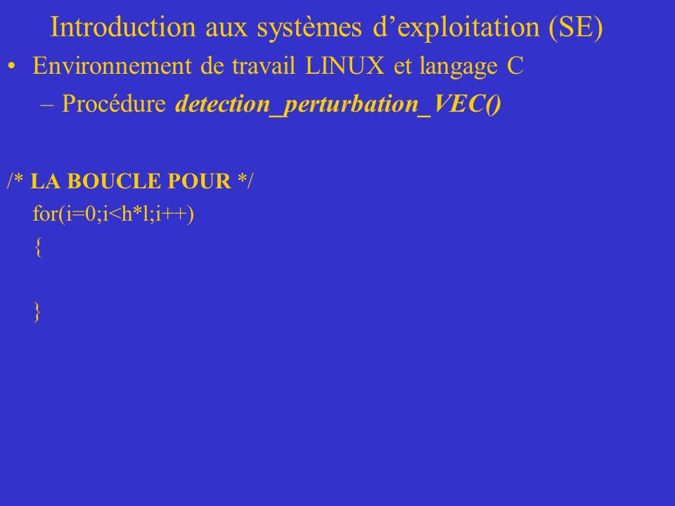 Introduction aux systèmes dexploitation (SE) Environnement de travail LINUX et langage C –Procédure detection_perturbation_VEC() /* LA BOUCLE POUR */ for(i=0;i<h*l;i++) { }