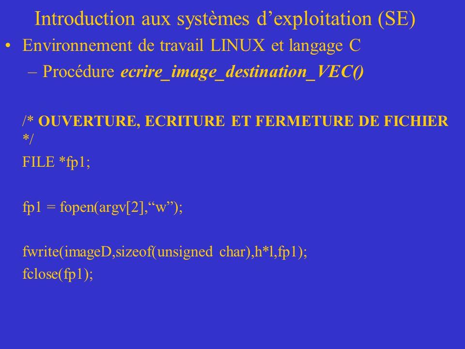 Introduction aux systèmes dexploitation (SE) Environnement de travail LINUX et langage C –Procédure ecrire_image_destination_VEC() /* OUVERTURE, ECRITURE ET FERMETURE DE FICHIER */ FILE *fp1; fp1 = fopen(argv[2],w); fwrite(imageD,sizeof(unsigned char),h*l,fp1); fclose(fp1);
