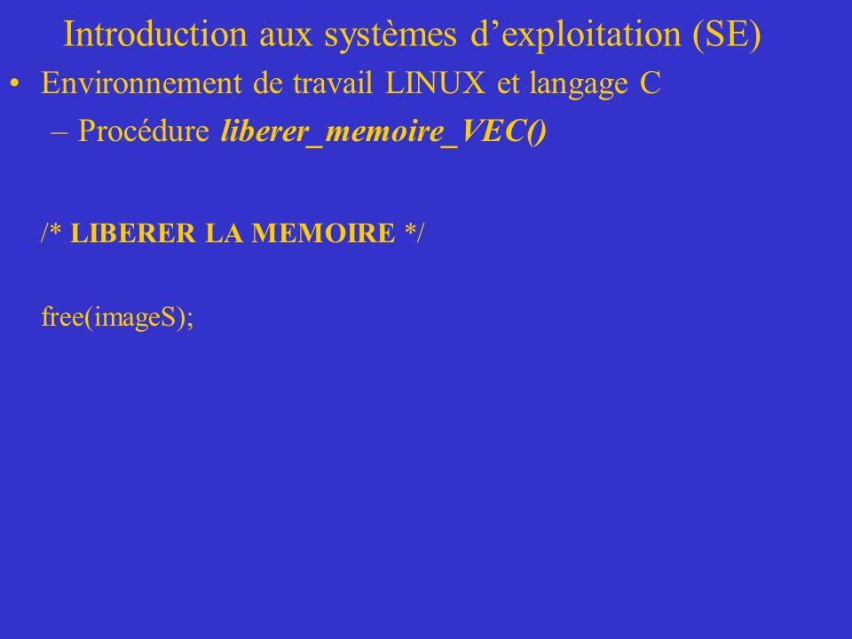 Introduction aux systèmes dexploitation (SE) Environnement de travail LINUX et langage C –Procédure liberer_memoire_VEC() /* LIBERER LA MEMOIRE */ free(imageS);