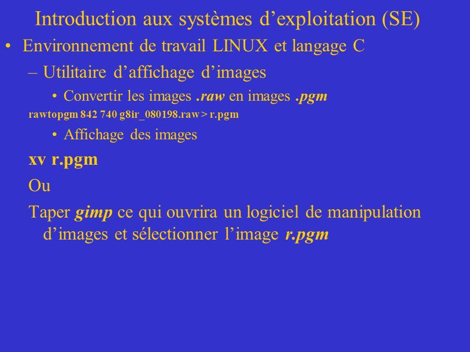 Introduction aux systèmes dexploitation (SE) Environnement de travail LINUX et langage C –Utilitaire daffichage dimages Convertir les images.raw en images.pgm rawtopgm 842 740 g8ir_080198.raw > r.pgm Affichage des images xv r.pgm Ou Taper gimp ce qui ouvrira un logiciel de manipulation dimages et sélectionner limage r.pgm