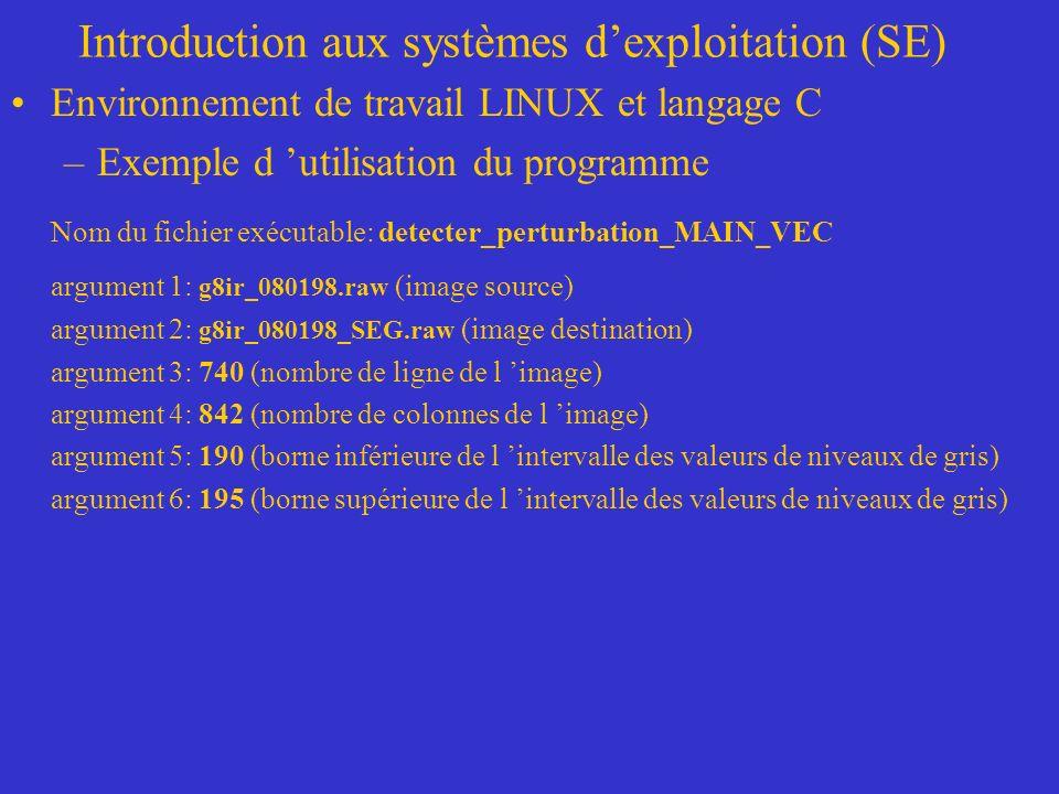 Introduction aux systèmes dexploitation (SE) Environnement de travail LINUX et langage C –Exemple d utilisation du programme Nom du fichier exécutable: detecter_perturbation_MAIN_VEC argument 1: g8ir_080198.raw (image source) argument 2: g8ir_080198_SEG.raw (image destination) argument 3: 740 (nombre de ligne de l image) argument 4: 842 (nombre de colonnes de l image) argument 5: 190 (borne inférieure de l intervalle des valeurs de niveaux de gris) argument 6: 195 (borne supérieure de l intervalle des valeurs de niveaux de gris)