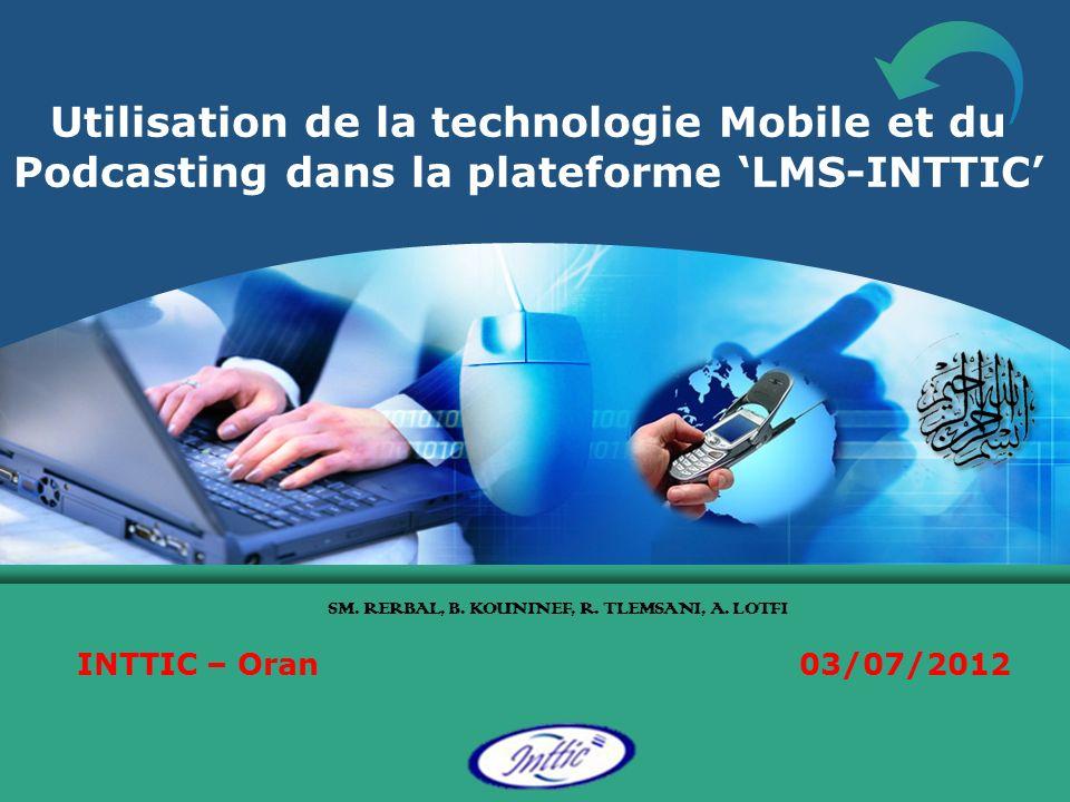 Utilisation de la technologie Mobile et du Podcasting dans la plateforme LMS-INTTIC SM. RERBAL, B. KOUNINEF, R. TLEMSANI, A. LOTFI INTTIC – Oran 03/07