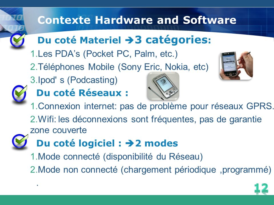 Contexte Hardware and Software Du coté Materiel 3 catégories : 1.Les PDAs (Pocket PC, Palm, etc.) 2.Téléphones Mobile (Sony Eric, Nokia, etc) 3.Ipod'