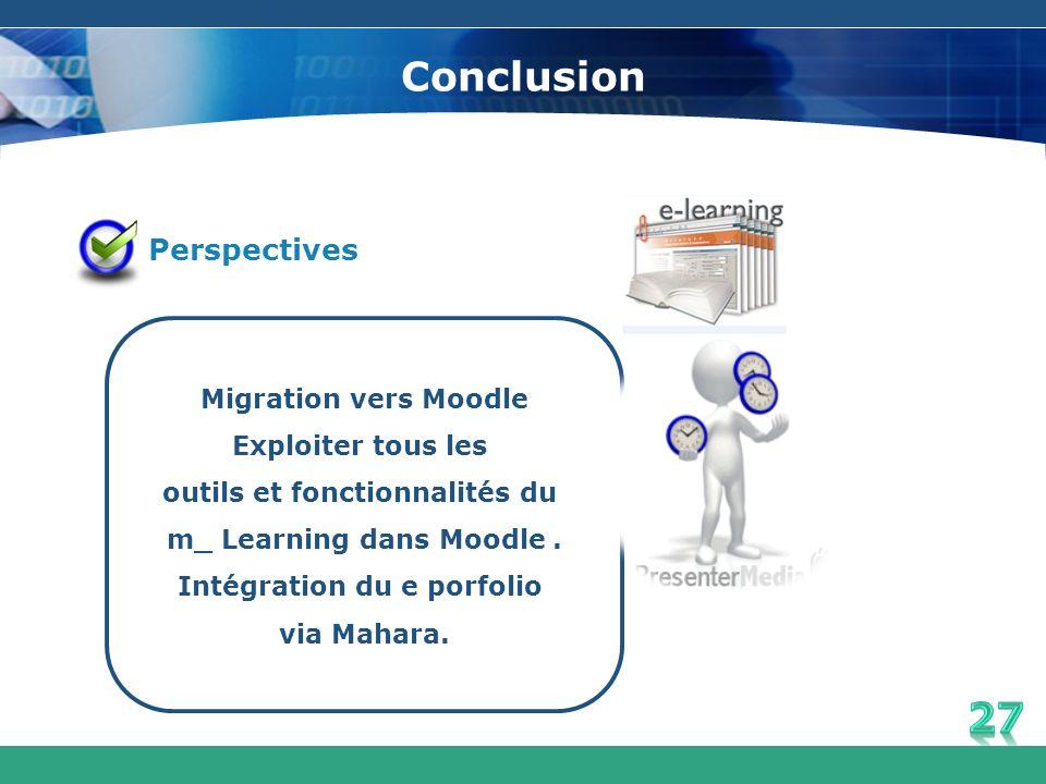 Conclusion Perspectives Migration vers Moodle Exploiter tous les outils et fonctionnalités du m_ Learning dans Moodle. Intégration du e porfolio via M