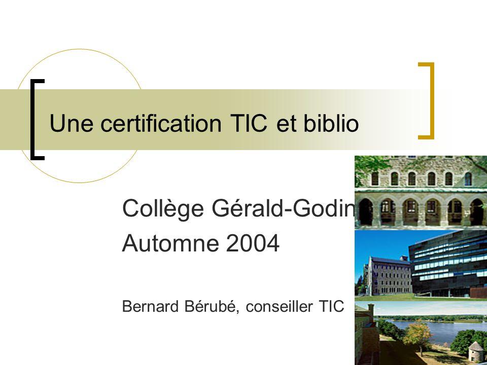 Une certification TIC et biblio Collège Gérald-Godin Automne 2004 Bernard Bérubé, conseiller TIC