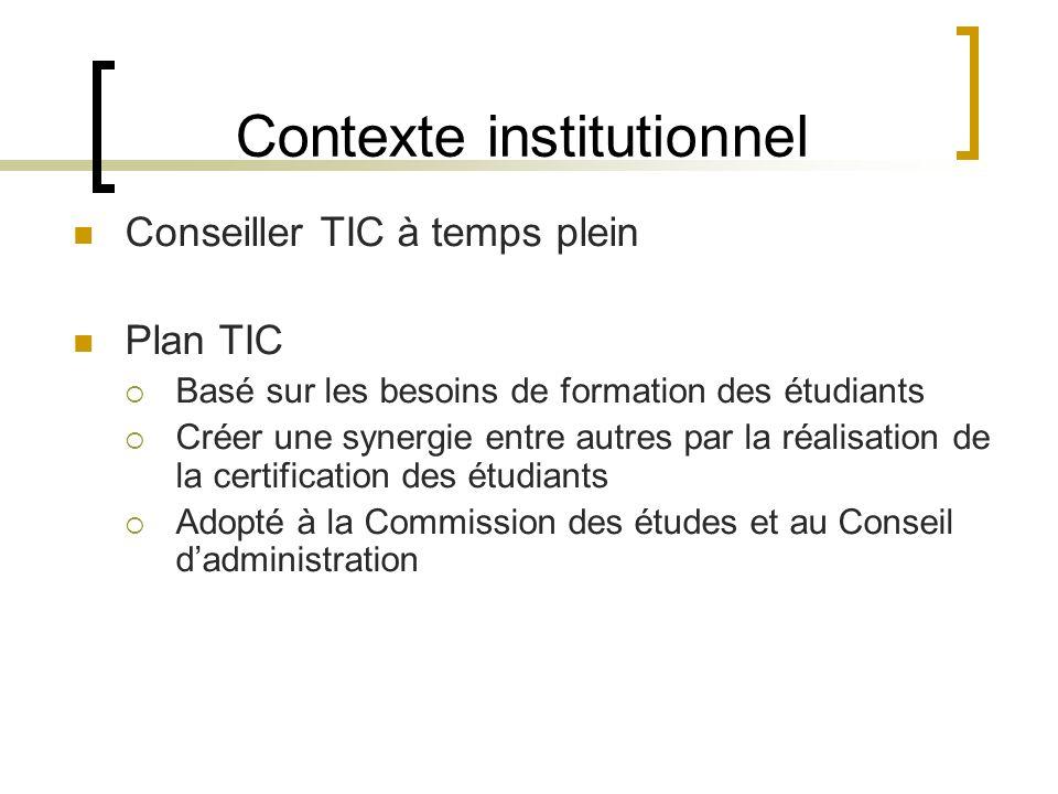 Contexte institutionnel Conseiller TIC à temps plein Plan TIC Basé sur les besoins de formation des étudiants Créer une synergie entre autres par la réalisation de la certification des étudiants Adopté à la Commission des études et au Conseil dadministration