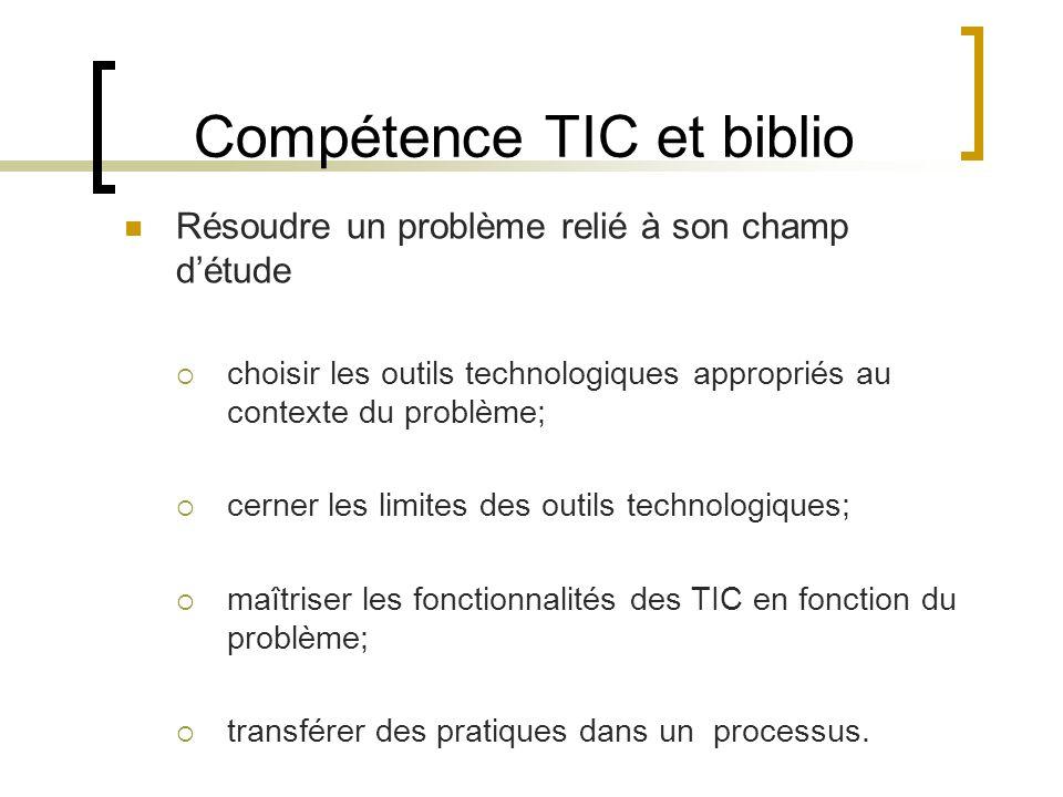 Compétence TIC et biblio Résoudre un problème relié à son champ détude choisir les outils technologiques appropriés au contexte du problème; cerner les limites des outils technologiques; maîtriser les fonctionnalités des TIC en fonction du problème; transférer des pratiques dans un processus.
