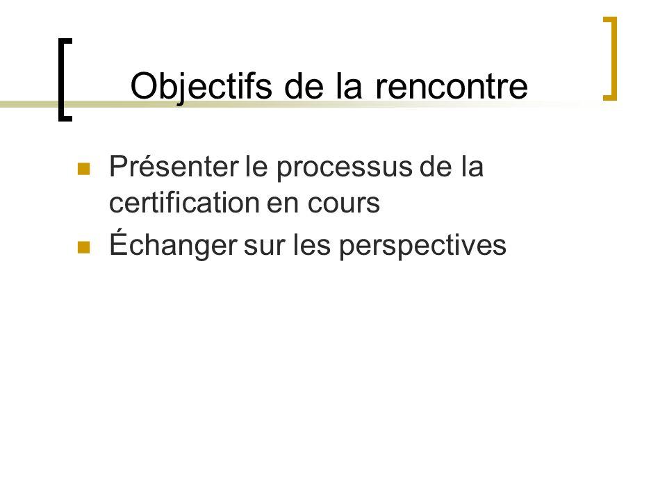 Objectifs de la rencontre Présenter le processus de la certification en cours Échanger sur les perspectives