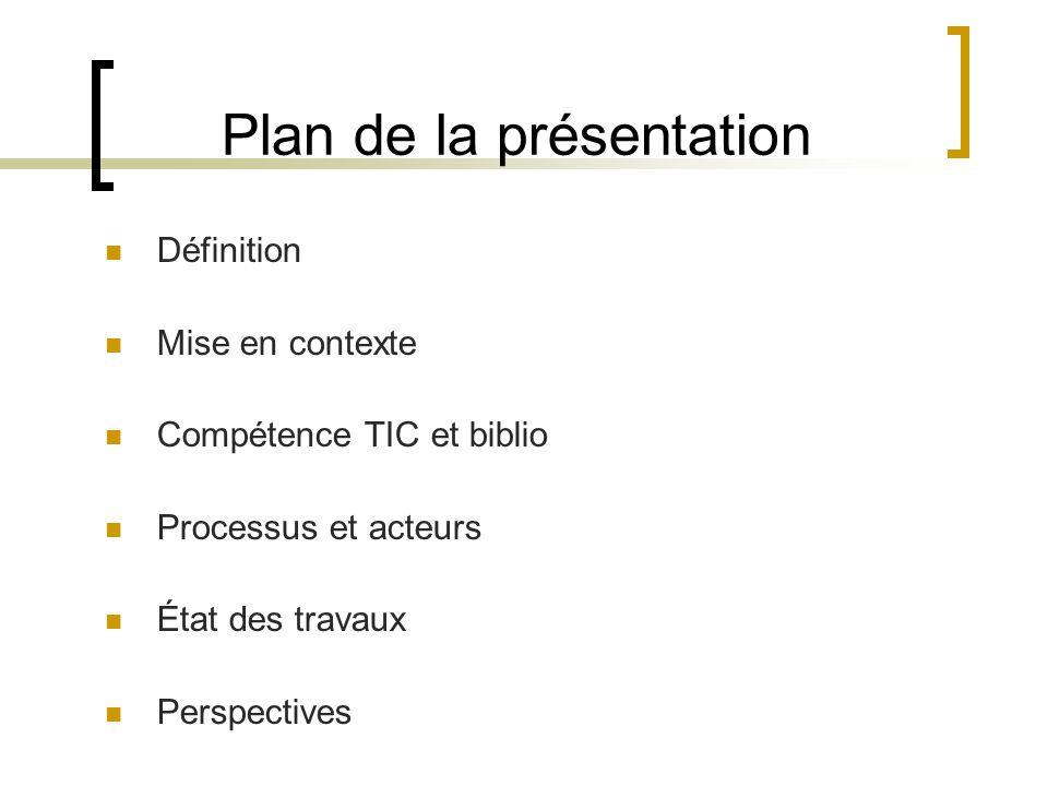 Plan de la présentation Définition Mise en contexte Compétence TIC et biblio Processus et acteurs État des travaux Perspectives