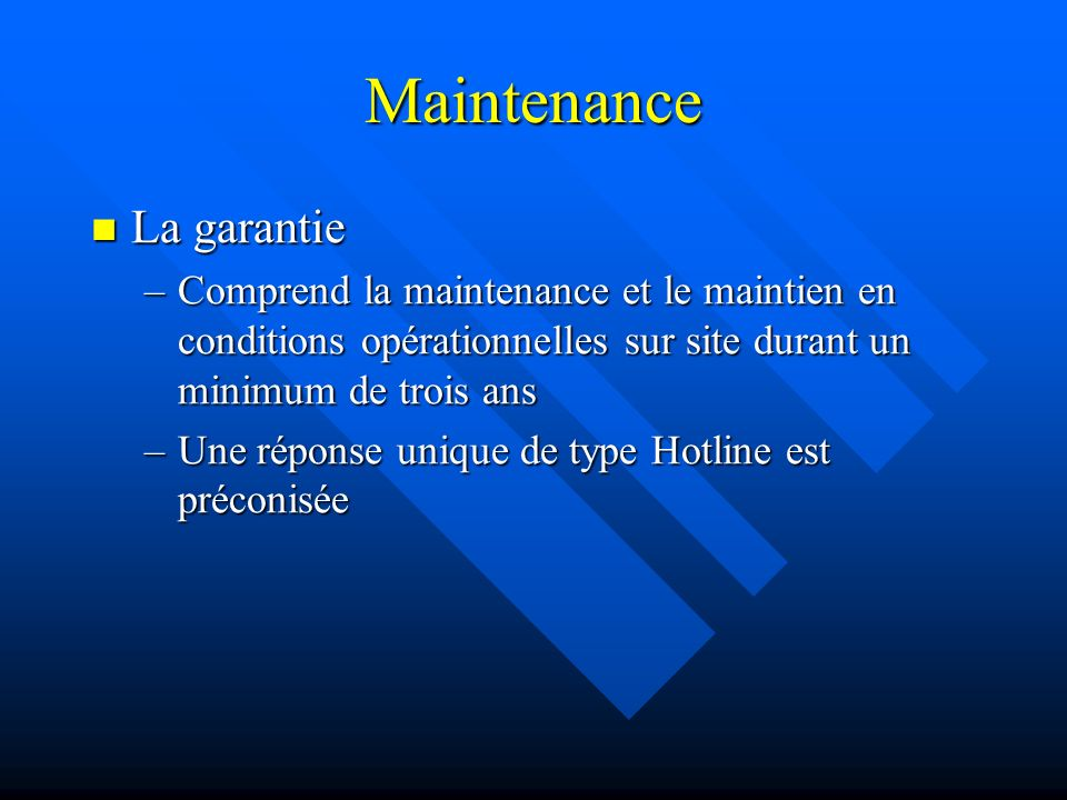 Maintenance La garantie La garantie –Comprend la maintenance et le maintien en conditions opérationnelles sur site durant un minimum de trois ans –Une réponse unique de type Hotline est préconisée