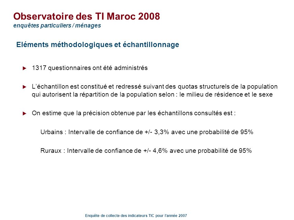 Enquête de collecte des indicateurs TIC pour lannée 2007 Observatoire des TI Maroc 2008 enquêtes particuliers / ménages LInternet : fréquence dutilisation, achats en ligne Usage « régulier » pour ceux qui disposent dune connexion à domicile: plus de 80% se connectent au moins 1 à 2 fois par semaine et 58% le font tous les jours Très peu dachats en ligne : 94% des répondants, pourtant 10% expriment le désir deffectuer un achat en ligne dans les 12 prochains mois