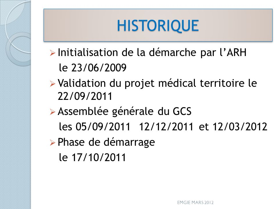 HISTORIQUEHISTORIQUE Initialisation de la démarche par lARH le 23/06/2009 Validation du projet médical territoire le 22/09/2011 Assemblée générale du GCS les 05/09/2011 12/12/2011 et 12/03/2012 Phase de démarrage le 17/10/2011 EMGIE MARS 2012