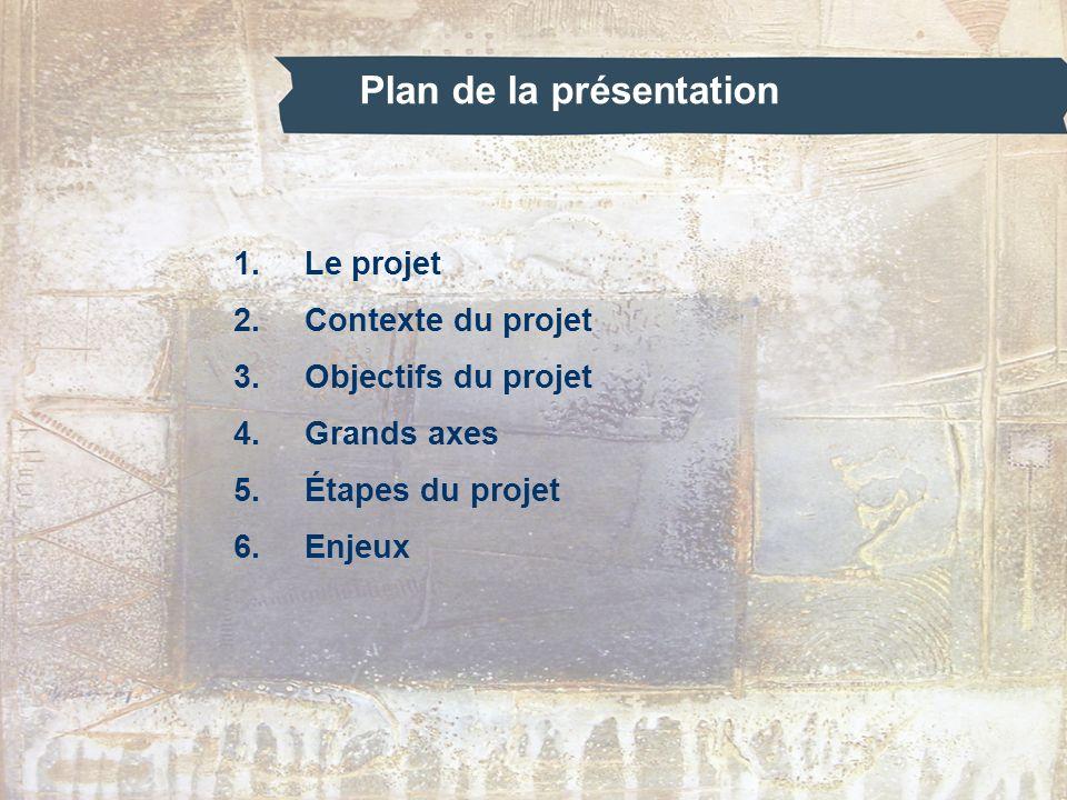 Plan de la présentation 1.Le projet 2.Contexte du projet 3.Objectifs du projet 4.Grands axes 5.Étapes du projet 6.Enjeux