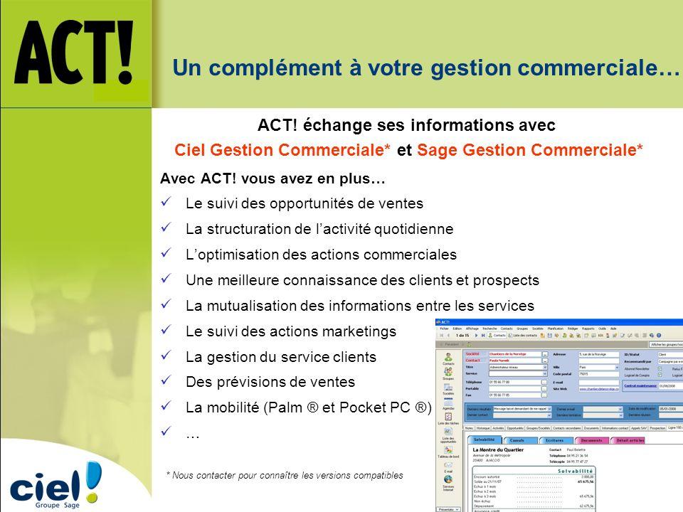 Un complément à votre gestion commerciale… ACT! échange ses informations avec Ciel Gestion Commerciale* et Sage Gestion Commerciale* Avec ACT! vous av