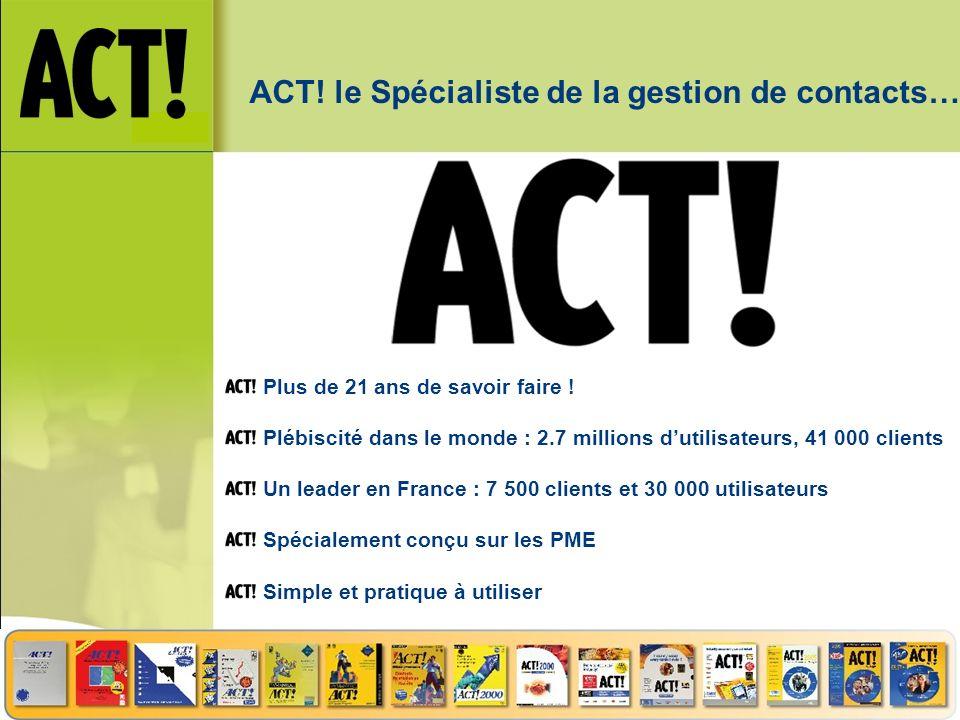 ACT! le Spécialiste de la gestion de contacts… Plus de 21 ans de savoir faire ! Plébiscité dans le monde : 2.7 millions dutilisateurs, 41 000 clients
