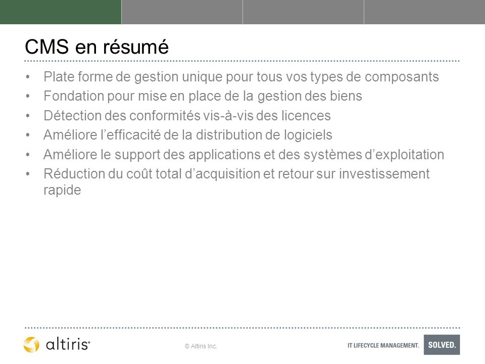 © Altiris Inc. CMS en résumé Plate forme de gestion unique pour tous vos types de composants Fondation pour mise en place de la gestion des biens Déte