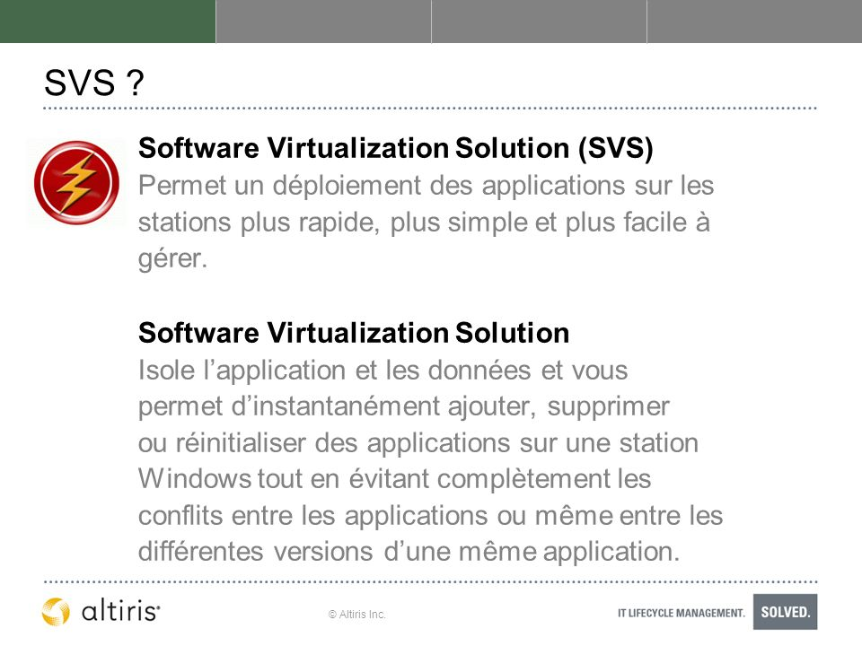 © Altiris Inc. SVS ? Software Virtualization Solution (SVS) Permet un déploiement des applications sur les stations plus rapide, plus simple et plus f