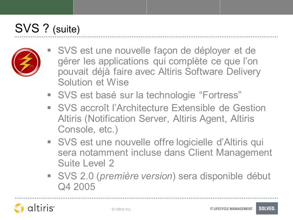 © Altiris Inc. SVS ? (suite) SVS est une nouvelle façon de déployer et de gérer les applications qui complète ce que lon pouvait déjà faire avec Altir