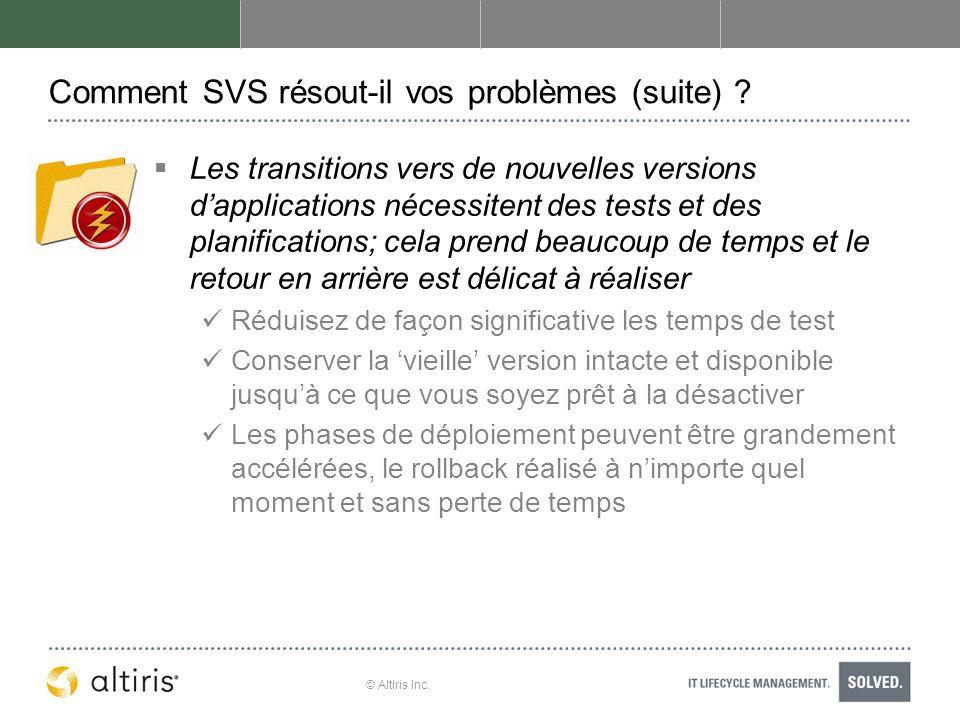 © Altiris Inc. Comment SVS résout-il vos problèmes (suite) ? Les transitions vers de nouvelles versions dapplications nécessitent des tests et des pla