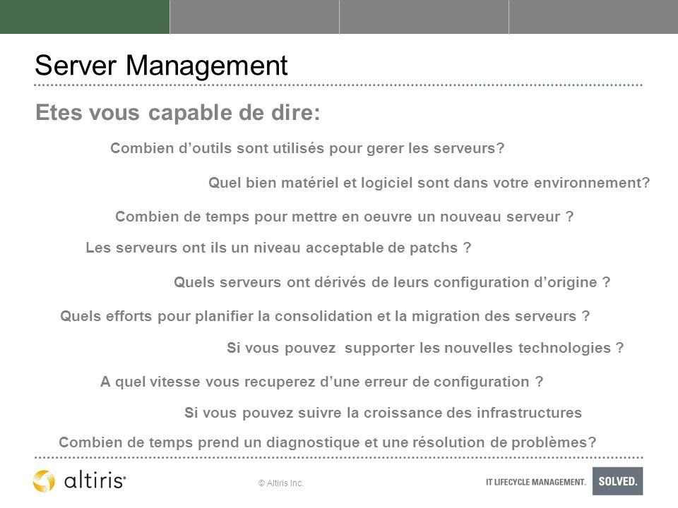 © Altiris Inc. Server Management Etes vous capable de dire: Quel bien matériel et logiciel sont dans votre environnement? Combien de temps pour mettre