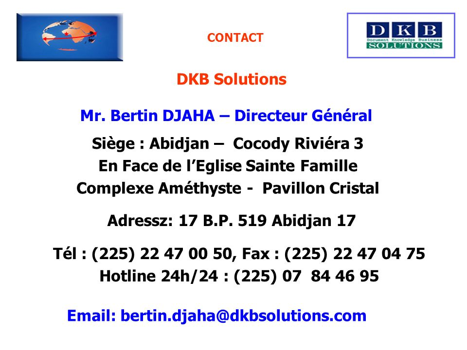 CONTACT DKB Solutions Mr. Bertin DJAHA – Directeur Général Siège : Abidjan – Cocody Riviéra 3 En Face de lEglise Sainte Famille Complexe Améthyste - P
