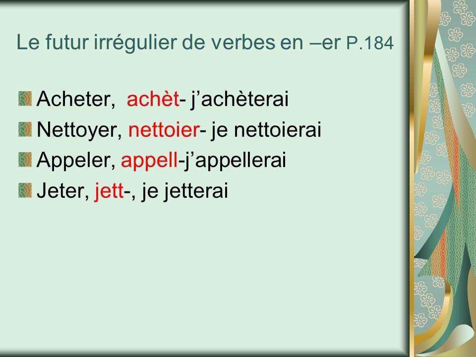 Le futur irrégulier de verbes en –er P.184 Acheter, achèt- jachèterai Nettoyer, nettoier- je nettoierai Appeler, appell-jappellerai Jeter, jett-, je j