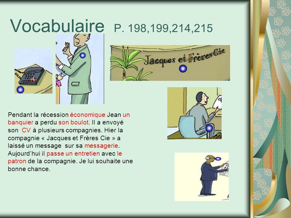 Vocabulaire P. 198,199,214,215 Pendant la récession économique Jean un banquier a perdu son boulot. Il a envoyé son CV à plusieurs compagnies. Hier la