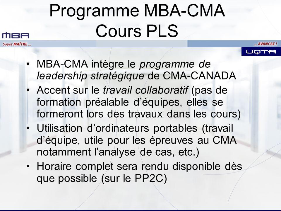 Programme MBA-CMA Cours PLS MBA-CMA intègre le programme de leadership stratégique de CMA-CANADA Accent sur le travail collaboratif (pas de formation préalable déquipes, elles se formeront lors des travaux dans les cours) Utilisation dordinateurs portables (travail déquipe, utile pour les épreuves au CMA notamment lanalyse de cas, etc.) Horaire complet sera rendu disponible dès que possible (sur le PP2C)