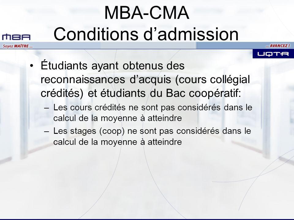 Étudiants ayant obtenus des reconnaissances dacquis (cours collégial crédités) et étudiants du Bac coopératif: –Les cours crédités ne sont pas considérés dans le calcul de la moyenne à atteindre –Les stages (coop) ne sont pas considérés dans le calcul de la moyenne à atteindre MBA-CMA Conditions dadmission