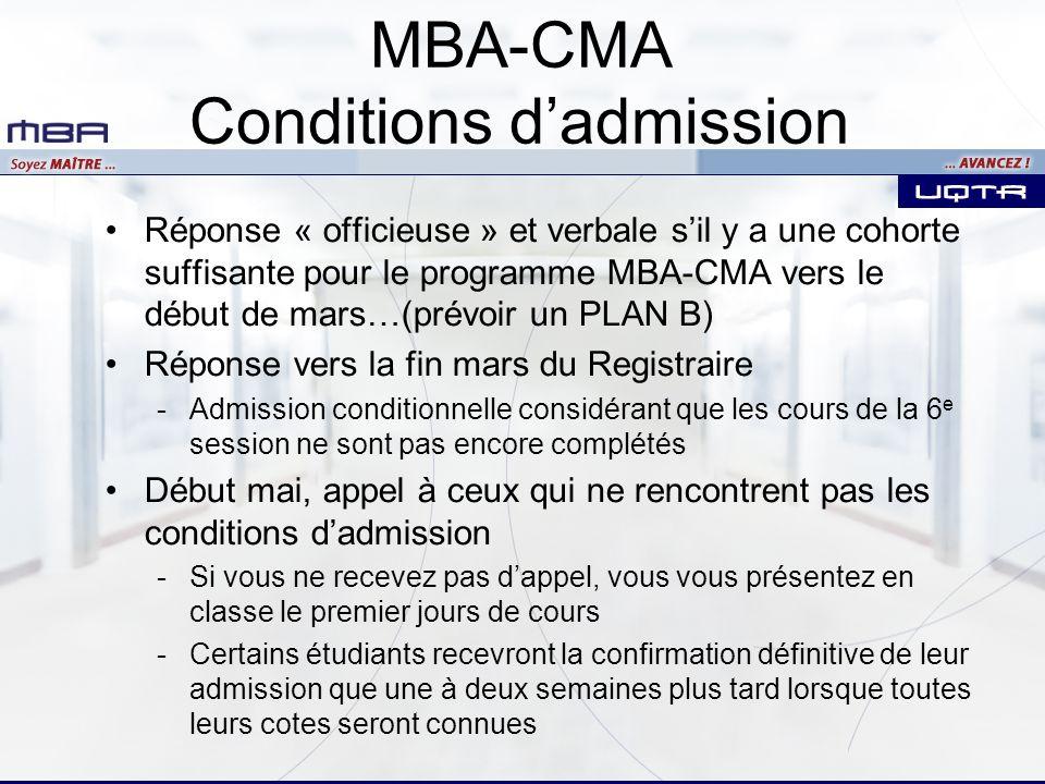 Réponse « officieuse » et verbale sil y a une cohorte suffisante pour le programme MBA-CMA vers le début de mars…(prévoir un PLAN B) Réponse vers la fin mars du Registraire -Admission conditionnelle considérant que les cours de la 6 e session ne sont pas encore complétés Début mai, appel à ceux qui ne rencontrent pas les conditions dadmission -Si vous ne recevez pas dappel, vous vous présentez en classe le premier jours de cours -Certains étudiants recevront la confirmation définitive de leur admission que une à deux semaines plus tard lorsque toutes leurs cotes seront connues MBA-CMA Conditions dadmission