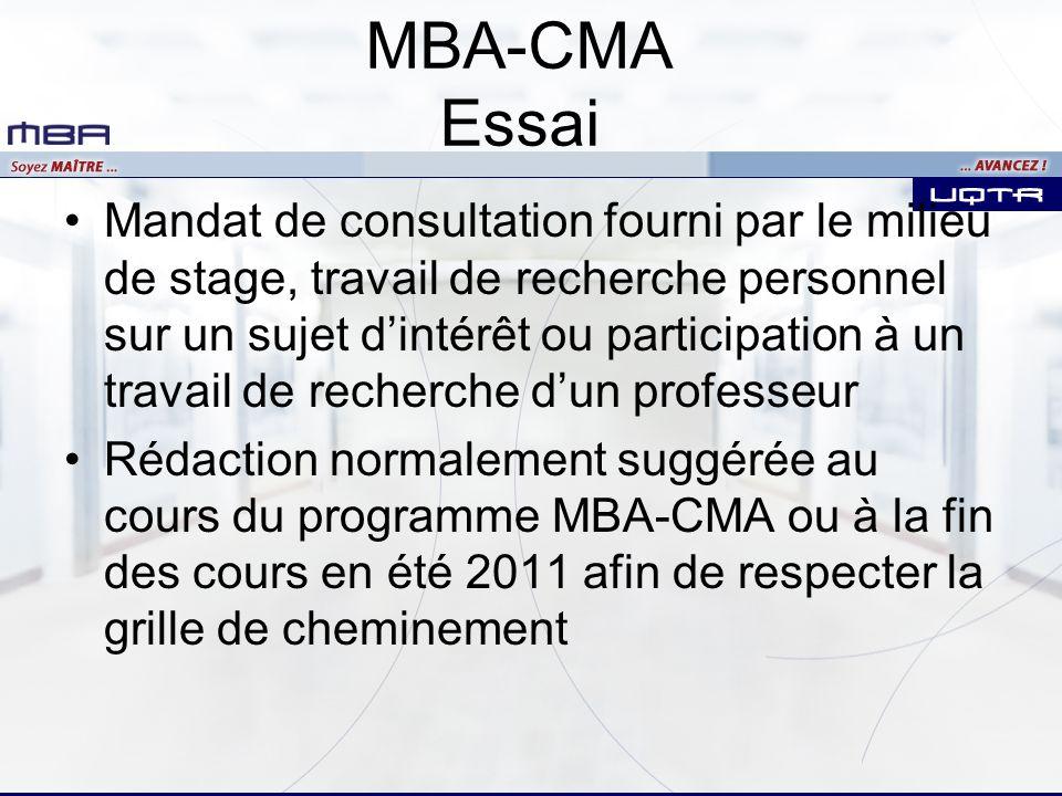 MBA-CMA Essai Mandat de consultation fourni par le milieu de stage, travail de recherche personnel sur un sujet dintérêt ou participation à un travail de recherche dun professeur Rédaction normalement suggérée au cours du programme MBA-CMA ou à la fin des cours en été 2011 afin de respecter la grille de cheminement