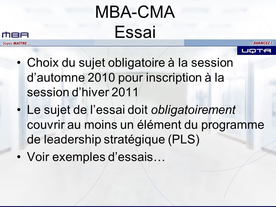 MBA-CMA Essai Choix du sujet obligatoire à la session dautomne 2010 pour inscription à la session dhiver 2011 Le sujet de lessai doit obligatoirement couvrir au moins un élément du programme de leadership stratégique (PLS) Voir exemples dessais…