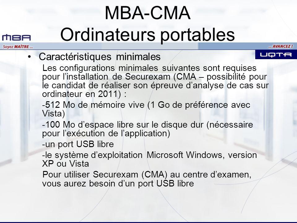 MBA-CMA Ordinateurs portables Caractéristiques minimales Les configurations minimales suivantes sont requises pour linstallation de Securexam (CMA – possibilité pour le candidat de réaliser son épreuve danalyse de cas sur ordinateur en 2011) : -512 Mo de mémoire vive (1 Go de préférence avec Vista) -100 Mo despace libre sur le disque dur (nécessaire pour lexécution de lapplication) -un port USB libre -le système dexploitation Microsoft Windows, version XP ou Vista Pour utiliser Securexam (CMA) au centre dexamen, vous aurez besoin dun port USB libre