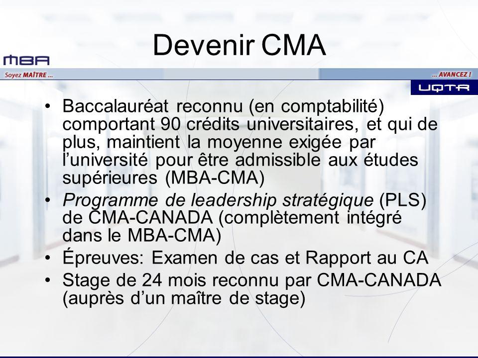 Devenir CMA Baccalauréat reconnu (en comptabilité) comportant 90 crédits universitaires, et qui de plus, maintient la moyenne exigée par luniversité pour être admissible aux études supérieures (MBA-CMA) Programme de leadership stratégique (PLS) de CMA-CANADA (complètement intégré dans le MBA-CMA) Épreuves: Examen de cas et Rapport au CA Stage de 24 mois reconnu par CMA-CANADA (auprès dun maître de stage)