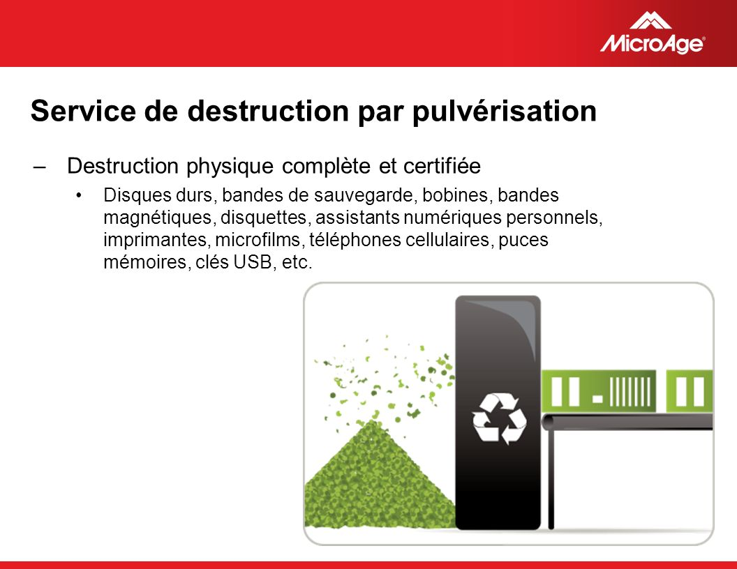 © 2006 MicroAge Service de destruction par pulvérisation –Destruction physique complète et certifiée Disques durs, bandes de sauvegarde, bobines, band
