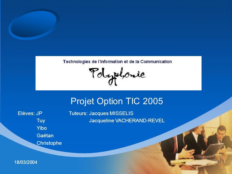 18/03/20041 Projet Option TIC 2005 Elèves: JP Tuy Yibo Gaëtan Christophe Tuteurs: Jacques MISSELIS Jacqueline VACHERAND-REVEL