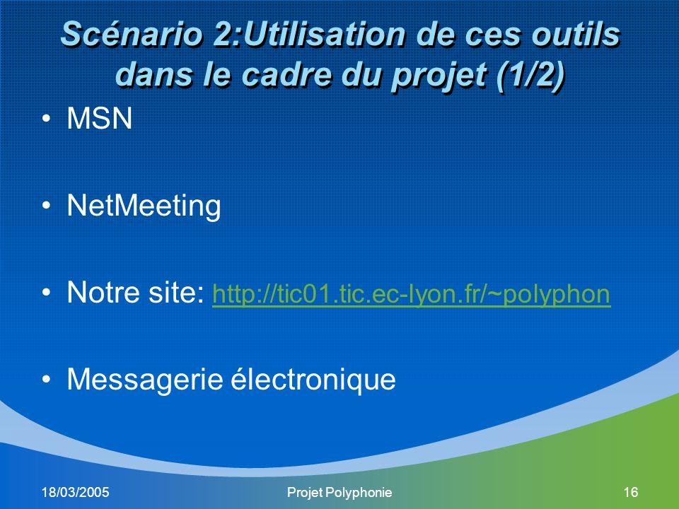 18/03/2005Projet Polyphonie16 Scénario 2:Utilisation de ces outils dans le cadre du projet (1/2) MSN NetMeeting Notre site: http://tic01.tic.ec-lyon.fr/~polyphon http://tic01.tic.ec-lyon.fr/~polyphon Messagerie électronique