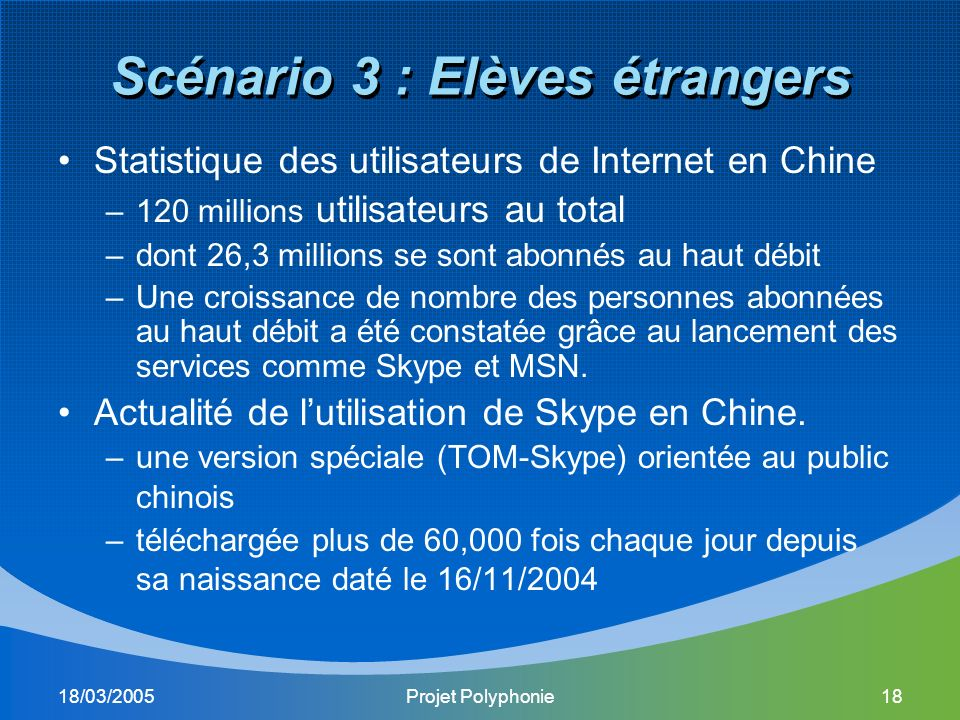 18/03/2005Projet Polyphonie18 Scénario 3 : Elèves étrangers Statistique des utilisateurs de Internet en Chine –120 millions utilisateurs au total –dont 26,3 millions se sont abonnés au haut débit –Une croissance de nombre des personnes abonnées au haut débit a été constatée grâce au lancement des services comme Skype et MSN.
