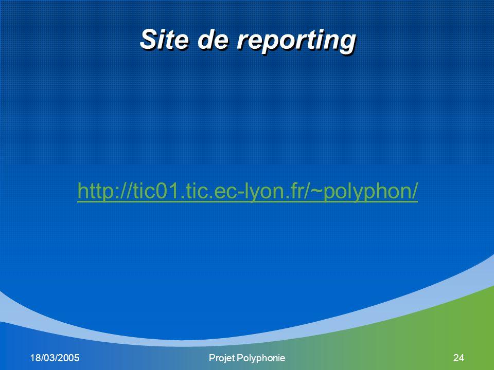 18/03/2005Projet Polyphonie24 Site de reporting http://tic01.tic.ec-lyon.fr/~polyphon/