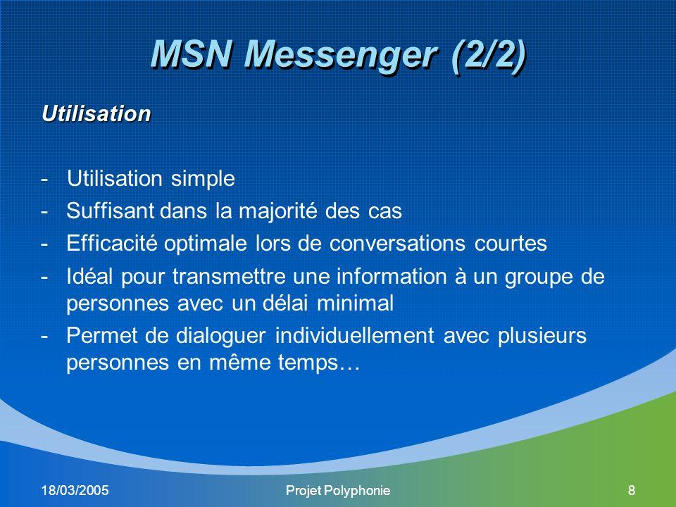 18/03/2005Projet Polyphonie8 MSN Messenger (2/2) Utilisation - Utilisation simple -Suffisant dans la majorité des cas -Efficacité optimale lors de conversations courtes -Idéal pour transmettre une information à un groupe de personnes avec un délai minimal -Permet de dialoguer individuellement avec plusieurs personnes en même temps…