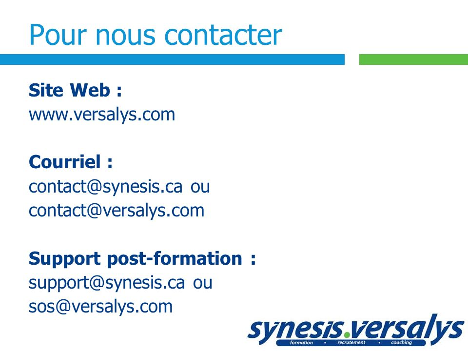 Pour nous contacter Site Web : www.versalys.com Courriel : contact@synesis.ca ou contact@versalys.com Support post-formation : support@synesis.ca ou s