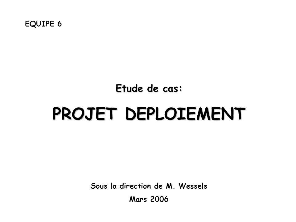 EQUIPE 6 Etude de cas: PROJET DEPLOIEMENT Sous la direction de M. Wessels Mars 2006