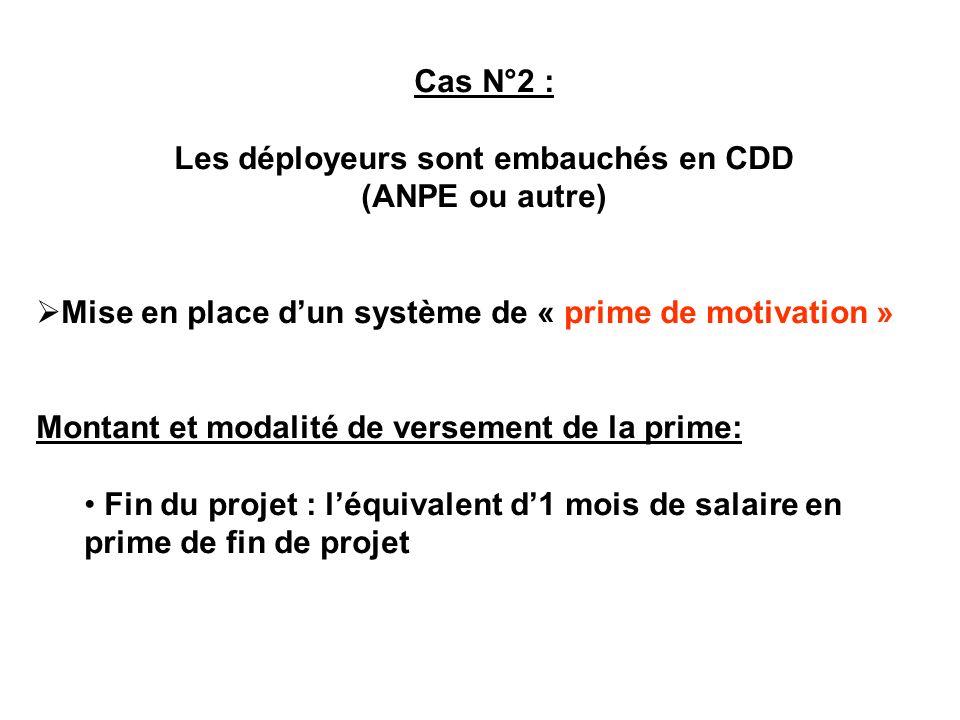 Cas N°2 : Les déployeurs sont embauchés en CDD (ANPE ou autre) Mise en place dun système de « prime de motivation » Montant et modalité de versement d