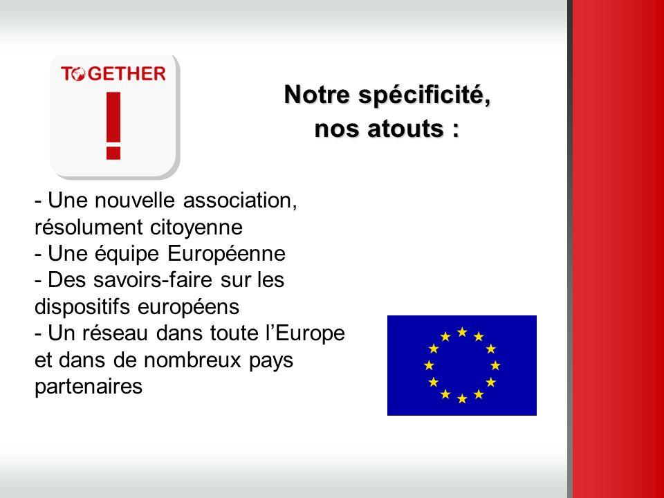 Notre spécificité, nos atouts : - Une nouvelle association, résolument citoyenne - Une équipe Européenne - Des savoirs-faire sur les dispositifs europ
