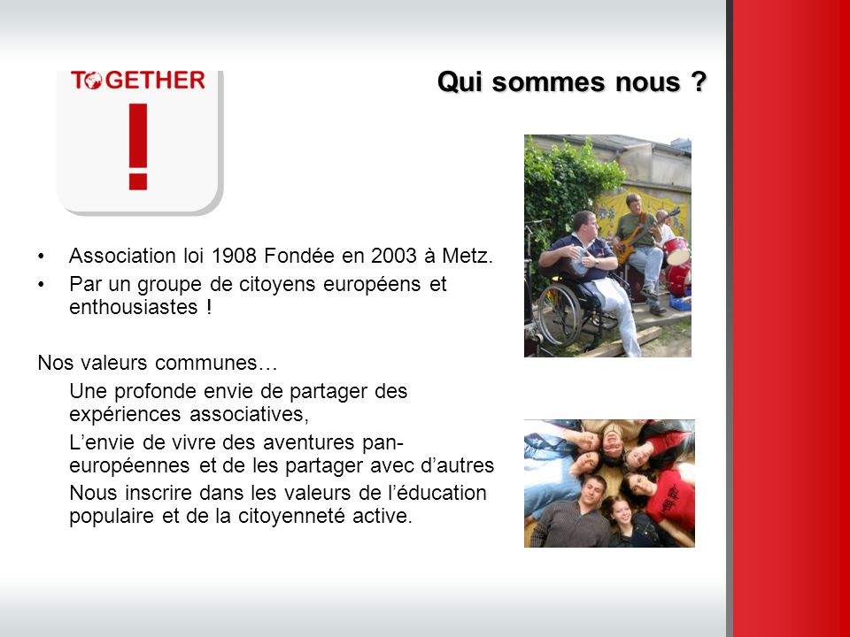 Association loi 1908 Fondée en 2003 à Metz. Par un groupe de citoyens européens et enthousiastes ! Nos valeurs communes… Une profonde envie de partage