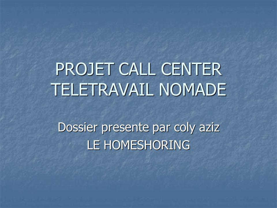 PROJET CALL CENTER TELETRAVAIL NOMADE Dossier presente par coly aziz LE HOMESHORING
