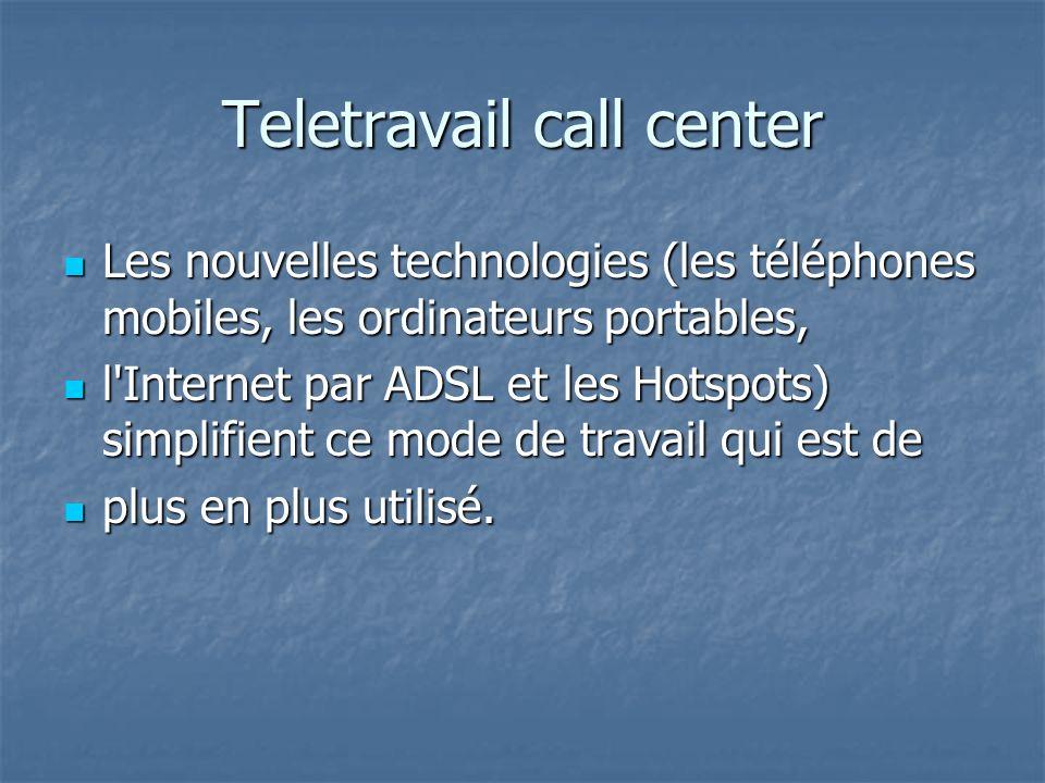 Teletravail call center Les nouvelles technologies (les téléphones mobiles, les ordinateurs portables, Les nouvelles technologies (les téléphones mobiles, les ordinateurs portables, l Internet par ADSL et les Hotspots) simplifient ce mode de travail qui est de l Internet par ADSL et les Hotspots) simplifient ce mode de travail qui est de plus en plus utilisé.
