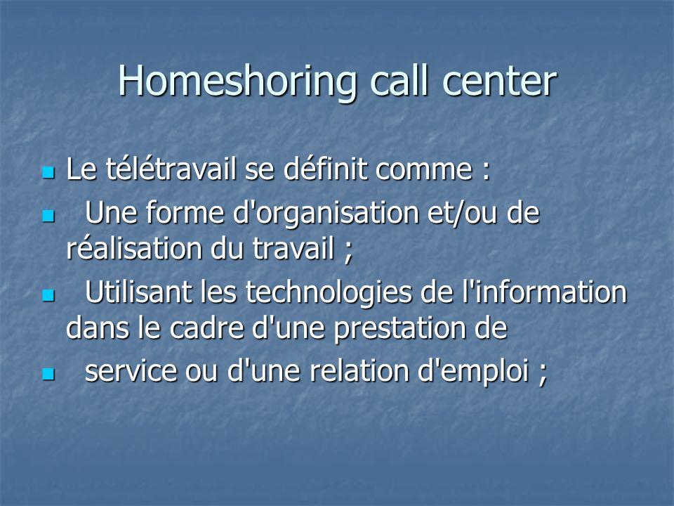 Homeshoring call center Le télétravail se définit comme : Le télétravail se définit comme : Une forme d organisation et/ou de réalisation du travail ; Une forme d organisation et/ou de réalisation du travail ; Utilisant les technologies de l information dans le cadre d une prestation de Utilisant les technologies de l information dans le cadre d une prestation de service ou d une relation d emploi ; service ou d une relation d emploi ;
