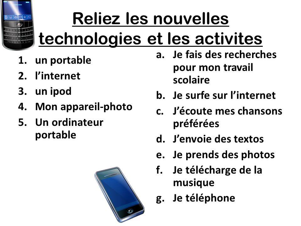 Reliez les nouvelles technologies et les activites 1.un portable 2.linternet 3.un ipod 4.Mon appareil-photo 5.Un ordinateur portable a.Je fais des recherches pour mon travail scolaire b.Je surfe sur linternet c.Jécoute mes chansons préférées d.Jenvoie des textos e.Je prends des photos f.Je télécharge de la musique g.Je téléphone